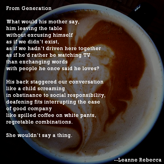 From Generation  What would his mother say, him leaving the table without excusing himself as if we didn't exist, as if we hadn't driven here together as if he'd rather be watching TV than exchanging words with people he once said he loves?  His back staggered our conversation like a child screaming in obstinance to social responsibility, deafening fits interrupting the ease of good company like spilled coffee on white pants, regretable combinations.   She wouldn't say a thing.