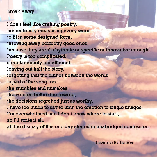 Break Away  I don't feel like crafting poetry, meticulously measuring every word to fit in some designed form, throwing away perfectly good ones because they aren't rhythmic or specific or innovative enough. Poetry is too complicated, simultaneously too efficient, leaving out half the story, forgetting that the clutter between the words is part of the song too, the stumbles and mistakes, the version before the rewrite, the decisions regretted just as worthy. I have too much to say to limit the emotion to single images. I'm overwhelmed and I don't know where to start, so I'll write it all, all the dismay of this one day shared in unabridged confession: