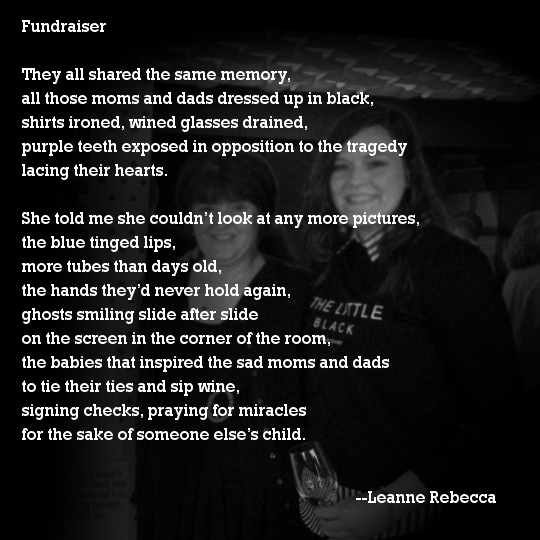 Fundraiser  They all shared the same memory,  all those moms and dads dressed up in black, shirts ironed, wined glasses drained, purple teeth exposed in opposition to the tragedy lacing their hearts.  She told me she couldn't look at any more pictures, the blue tinged lips, more tubes than days old, the hands they'd never hold again, ghosts smiling slide after slide on the screen in the corner of the room, the babies that inspired the sad moms and dads to tie their ties and sip wine, signing checks, praying for miracles for the sake of someone else's child.