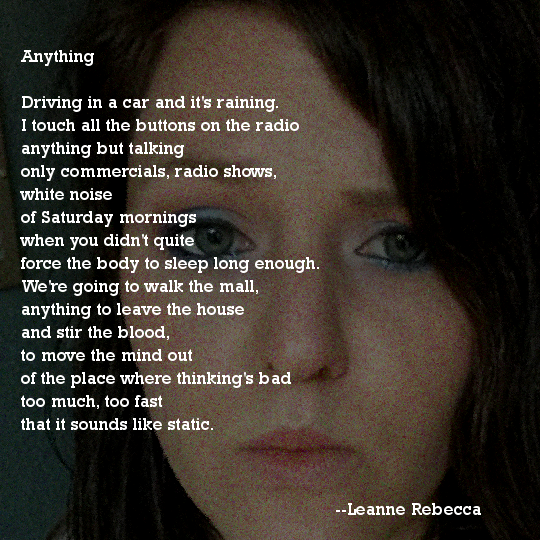 Anything Driving in a car and it's raining. I touch all the buttons on the radio anything but talking only commercials, radio shows, white noise of Saturday mornings when you didn't quite force the body to sleep long enough. We're going to walk the mall, anything to leave the house and stir the blood, to move the mind out of the place where thinking's bad too much, too fast that it sounds like static.