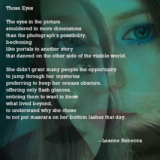 Those Eyes  The eyes in the picture smoldered in more dimensions  than the photograph's possibility, beckoning like portals to another story that danced on the other side of the visible world.   She didn't grant many people the opportunity to jump through her mysteries preferring to keep her oceans obscure, offering only flash glances, enticing them to want to know what lived beyond, to understand why she chose  to not put mascara on her bottom lashes that day.