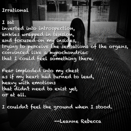 Irrational  I sat inverted into introspection, ankles wrapped in tension, and focused on my insides, trying to perceive the sensations of the organs, convinced like a hypochondriac that I could feel something there.   Fear imploded into my chest as if my heart had turned to lead, heavy with emotions that didn't need to exist yet, or at all.   I couldn't feel the ground when I stood.