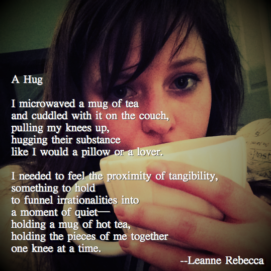 A Hug  I microwaved a mug of tea and cuddled with it on the couch, pulling my knees up, hugging their substance like I would a pillow or a lover.   I needed to feel the proximity of tangibility, something to hold  to funnel irrationalities into a moment of quiet— holding a mug of hot tea, holding the pieces of me together one knee at a time.