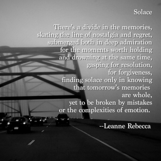 Solace  There's a divide in the memories, skating the line of nostalgia and regret, submerged both in deep admiration for the moments worth holding and drowning at the same time, gasping for resolution, for forgiveness, finding solace only in knowing that tomorrow's memories  are whole, yet to be broken by mistakes or the complexities of emotion.