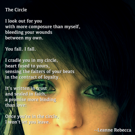 The Circle  I look out for you  with more composure than myself, bleeding your wounds between my own.  You fall. I fall.   I cradle you in my circle, heart fused to yours, sensing the falters of your beats in the contract of loyalty.   It's written in trust and sealed in faith, a promise more binding than love:   Once you're in the circle, I won't let you leave.