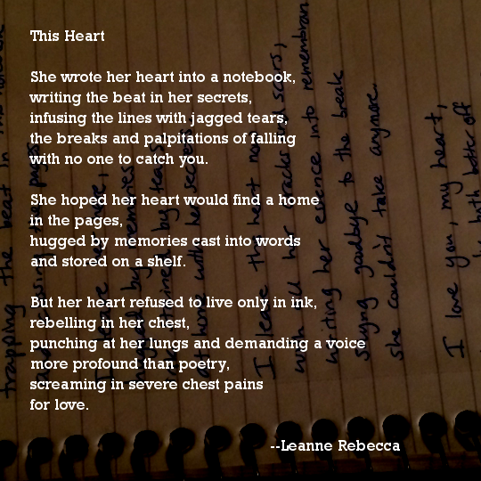 This Heart  She wrote her heart into a notebook, writing the beat in her secrets, infusing the lines with jagged tears, the breaks and palpitations of falling with no one to catch you.   She hoped her heart would find a home in the pages, hugged by memories cast into words and stored on a shelf.  But her heart refused to live only in ink, rebelling in her chest, punching at her lungs and demanding a voice more profound than poetry, screaming in severe chest pains for love.