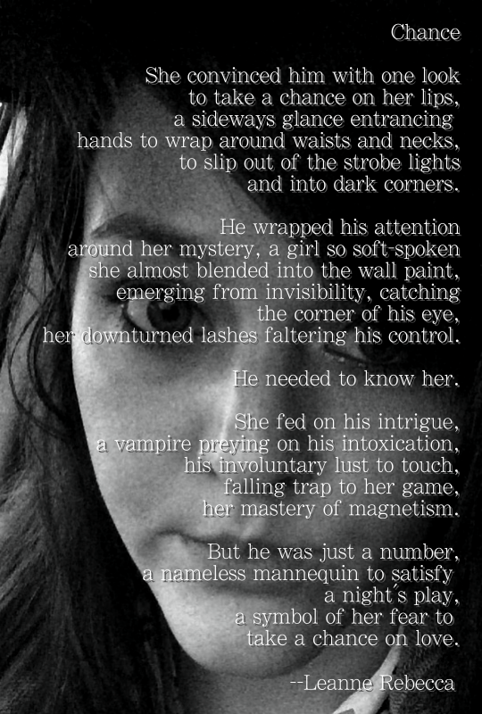 Chance  She convinced him with one look to take a chance on her lips, a sideways glance entrancing  hands to wrap around waists and necks, to slip out of the strobe lights and into dark corners.  He wrapped his attention around her mystery, a girl so soft-spoken she almost blended into the wall paint, emerging from invisibility, catching the corner of his eye, her downturned lashes faltering his control.   He needed to know her.  She fed on his intrigue, a vampire preying on his intoxication, his involuntary lust to touch, falling trap to her game, her mastery of magnetism.   But he was just a number, a nameless mannequin to satisfy  a night's play, a symbol of her fear to  take a chance on love.
