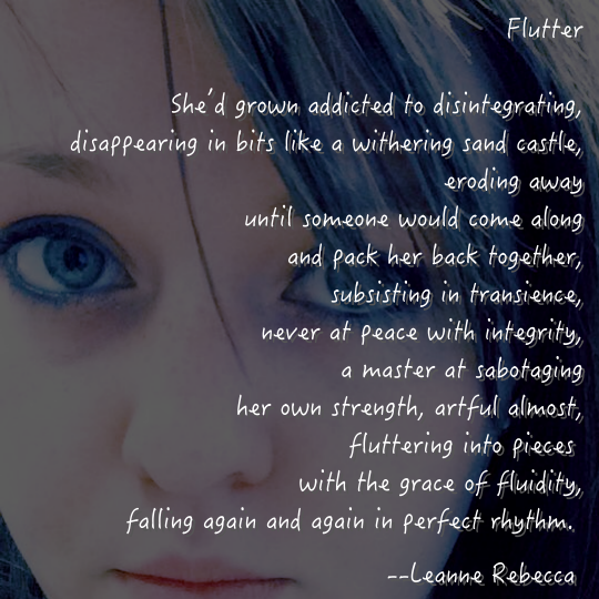 Flutter  She'd grown addicted to disintegrating, disappearing in bits like a withering sand castle, eroding away until someone would come along and pack her back together, subsisting in transience, never at peace with integrity, a master at sabotaging her own strength, artful almost, fluttering into pieces  with the grace of fluidity, falling again and again in perfect rhythm.