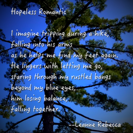 Hopeless Romantic  I imagine tripping during a hike, falling into his arms as he helps me find my feet again. He lingers with letting me go, staring through my rustled bangs beyond my blue eyes, him losing balance, falling together.