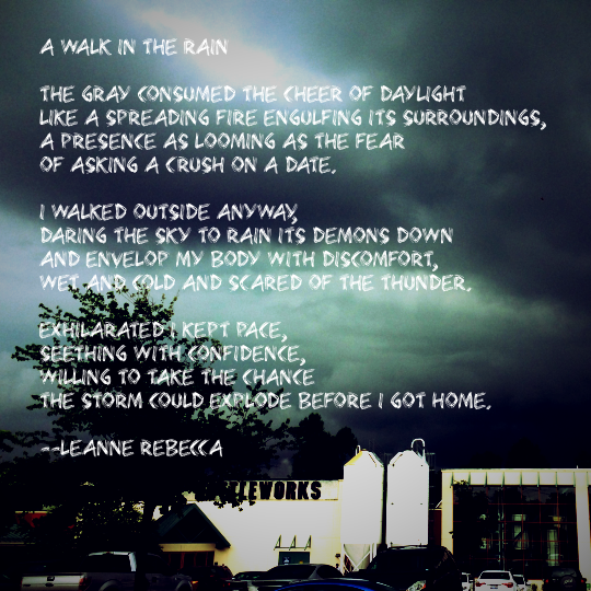 A Walk in the Rain  The gray consumed the cheer of daylight like a spreading fire engulfing its surroundings, a presence as looming as the fear  of asking a crush on a date.   I walked outside anyway, daring the sky to rain its demons down and envelop my body with discomfort, wet and cold and scared of the thunder.  Exhilarated I kept pace, seething with confidence, willing to take the chance  the storm could explode before I got home.