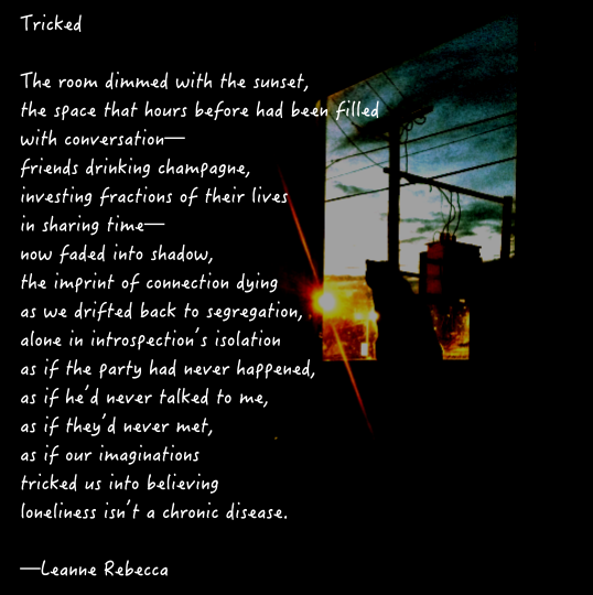 Tricked  The room dimmed with the sunset, the space that hours before had been filled with conversation— friends drinking champagne, investing fractions of their lives in sharing time— now faded into shadow, the imprint of connection dying  as we drifted back to segregation, alone in introspection's isolation as if the party had never happened, as if he'd never talked to me, as if they'd never met, as if our imaginations tricked us into believing loneliness isn't a chronic disease.   —Leanne Rebecca