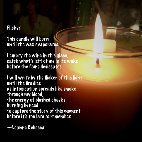 Flicker  This candle will burn until the wax evaporates.  I empty the wine in this glass, catch what's left of me in its wake before the flame desiccates.  I will write by the flicker of this light until the fire dies as intoxication spreads like smoke  through my blood, the energy of blushed cheeks burning in need to capture the story of this moment before it's too late to remember.   —Leanne Rebecca