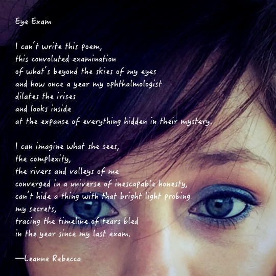 Eye Exam  I can't write this poem, this convoluted examination  of what's beyond the skies of my eyes and how once a year my ophthalmologist dilates the irises  and looks inside at the expanse of everything hidden in their mystery.  I can imagine what she sees, the complexity, the rivers and valleys of me converged in a universe of inescapable honesty, can't hide a thing with that bright light probing my secrets, tracing the timeline of tears bled in the year since my last exam.   —Leanne Rebecca