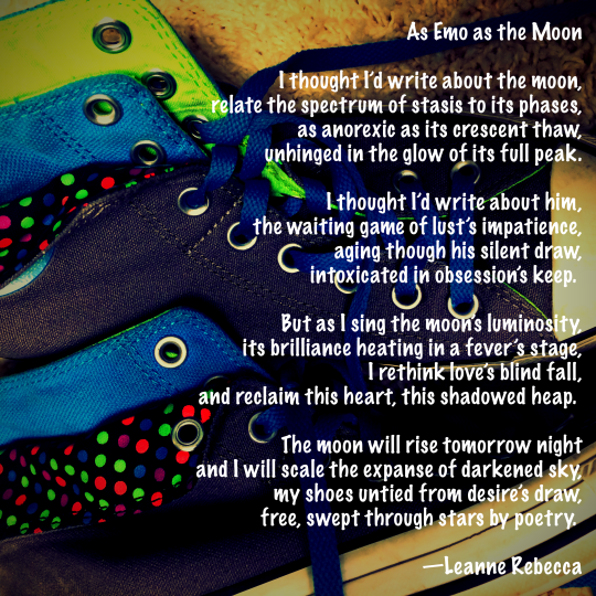 As Emo as the Moon  I thought I'd write about the moon, relate the spectrum of stasis to its phases, as anorexic as its crescent thaw, unhinged in the glow of its full peak.  I thought I'd write about him, the waiting game of lust's impatience, aging though his silent draw, intoxicated in obsession's keep.   But as I sing the moon's luminosity, its brilliance heating in a fever's stage, I rethink love's blind fall, and reclaim this heart, this shadowed heap.   The moon will rise tomorrow night and I will scale the expanse of darkened sky, my shoes untied from desire's draw, free, swept through stars by poetry.   —Leanne Rebecca