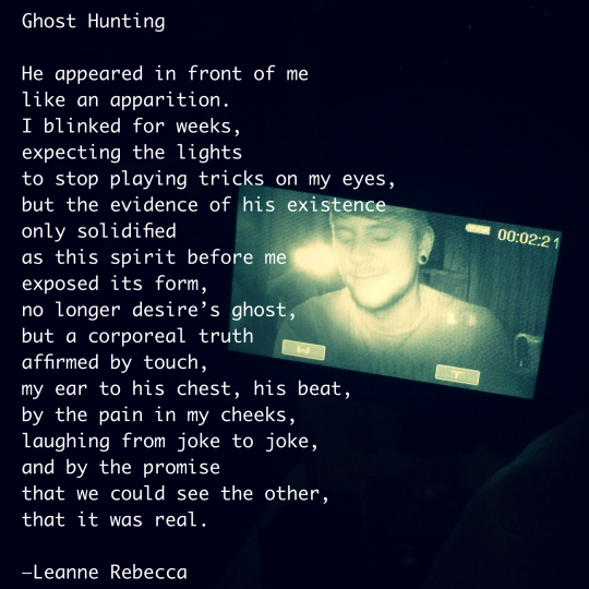 Ghost Hunting  He appeared in front of me like an apparition.  I blinked for weeks, expecting the lights to stop playing tricks on my eyes, but the evidence of his existence only solidified as this spirit before me exposed its form, no longer desire's ghost, but a corporeal truth affirmed by touch, my ear to his chest, his beat, by the pain in my cheeks, laughing from joke to joke, and by the promise  that we could see the other, that it was real.   —Leanne Rebecca
