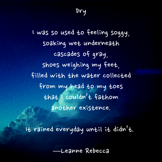 Dry  I was so used to feeling soggy, soaking wet underneath cascades of gray, shoes weighing my feet, filled with the water collected from my head to my toes that I couldn't fathom another existence.  It rained everyday until it didn't.   —Leanne Rebecca